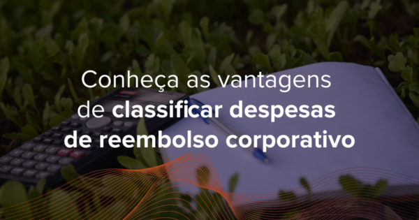 Desenvolva diferenciais competitivos para sua empresa ao conhecer as vantagens de classificar despesas de reembolso corporativo
