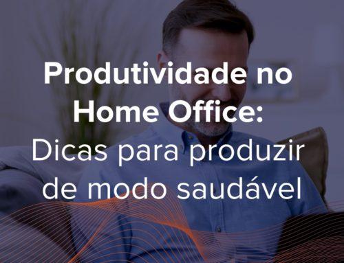 Produtividade no Home Office: Dicas para produzir de modo saudável