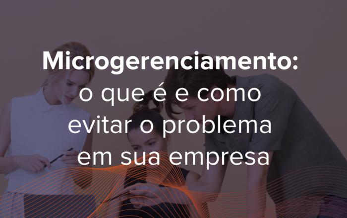 Microgerenciamento é um grave problema corporativo que pode afetar colaboradores, ambiente empresarial e o próprio líder microgerenciador